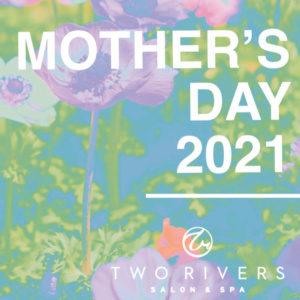 Mothers Day at Two Rivers Salon and Spa